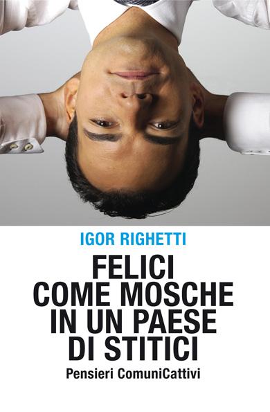 """""""Felici come mosche in un Paese di stitici"""" il nuovo libro di Igor Righetti della De Agostini editore"""