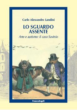 """""""Lo sguardo assente. Arte e autismo: il caso Savinio"""" l'ultimo lavoro di Carlo Alessandro Landini, Franco Angeli editore"""