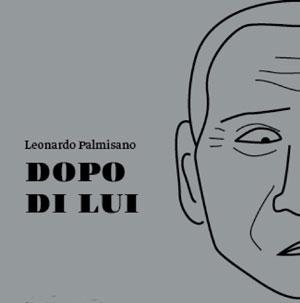 """""""Dopo di Lui. Cosa sarà dell'Italia dopo Silvio Berlusconi"""" l'ultimo libro di Leonardo Palmisano"""
