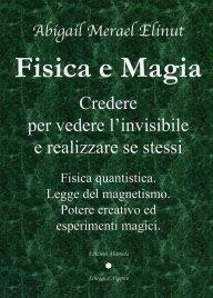 """""""Fisica e Magia. Credere per vedere l'invisibile e realizzare sé stessi"""" di Abigail Merael Elinut"""